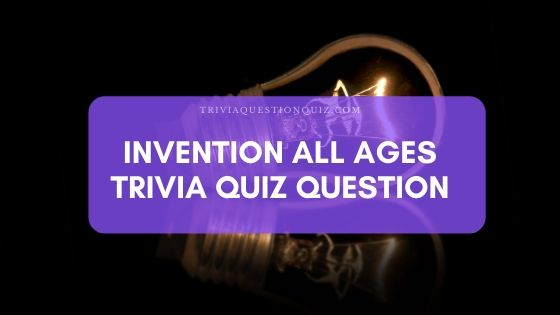 Invention All Ages Trivia Question Answer