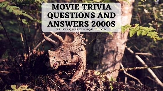 movie trivia questions and answers 2000s 2000's movie trivia questions and answers printable